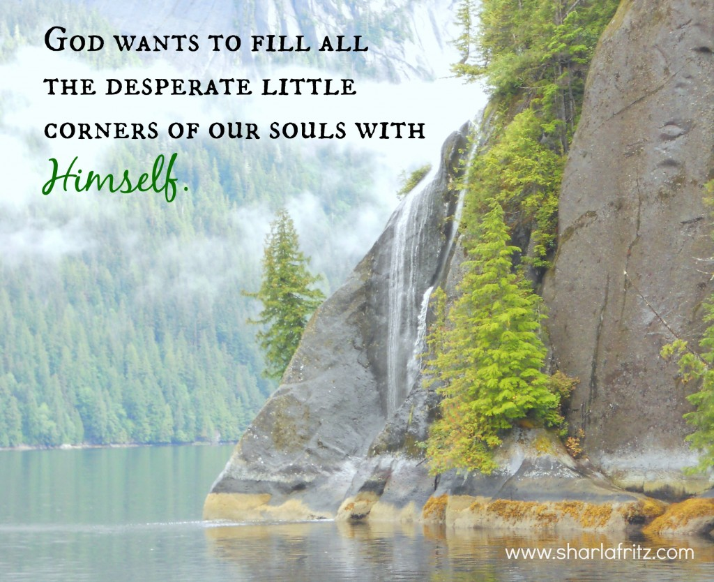 God wants to fill all the desperate little corners of our souls with Himself.