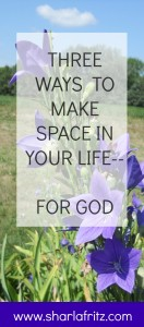 Three Ways to Make Space in Your Life for God