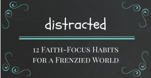 12 Faith-Focus Habits for a Frenzied World