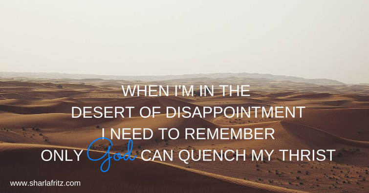 WHEN I'M IN THE DESERT OF DISAPPOINTMENTI NEED TO REMEMBERONLY GOD CAN QUENCH MY THRIST