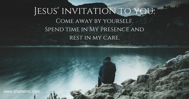 Jesus invites you- Come away by yourself. Get away from the busyness. Spend time in My presence and rest in my care.