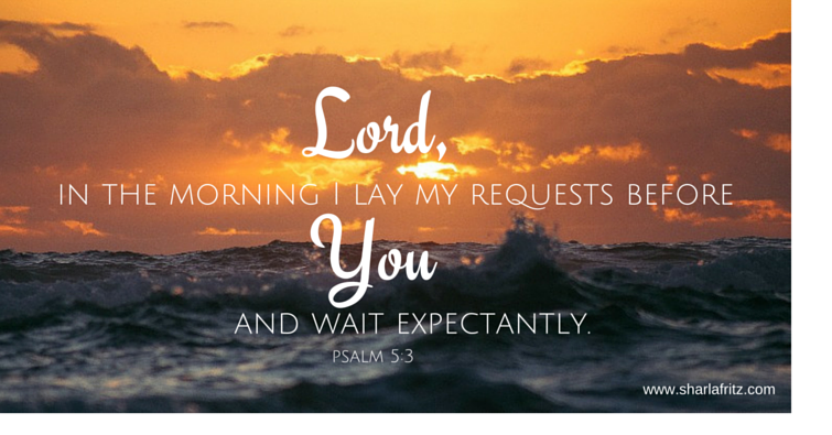 in the morning I lay my requests before and wait expectantly.