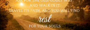 ask-for-the-old-godly-way-and-walk-in-it-travel-its-path-and-you-will-find-rest-for-your-souls