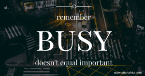Feeling Overwhelmed? Remember Busy Doesn't Equal Important