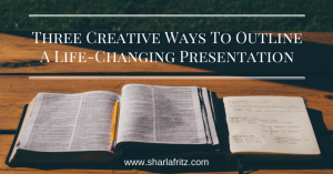 Three Creative Ways To Outline a Life-Changing Presentation