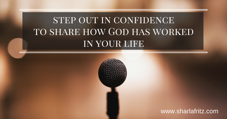 step out in confidence to share how God has worked in your life