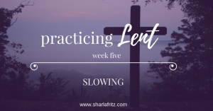 Practicing Lent: Slowing
