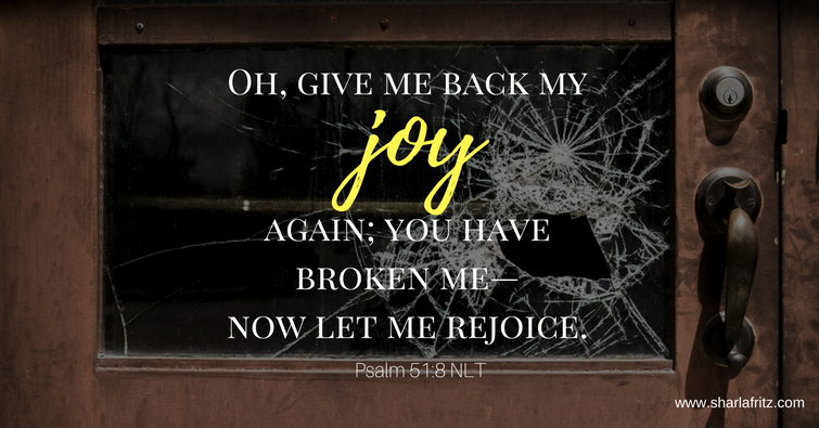 Oh, give me back my joy again; you have broken me— now let me rejoice.