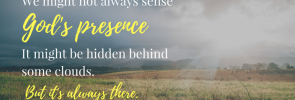 we might not always sense God's presence. It might be hidden behind some clouds.