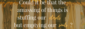 Could it be that the amassing of things is stuffing our closets but emptying our souls-