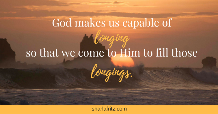 God makes us capable of longing so that we come to Him to fill those longings.