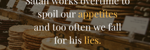Satan works overtime to spoil our appetites and too often we fall for his lies.