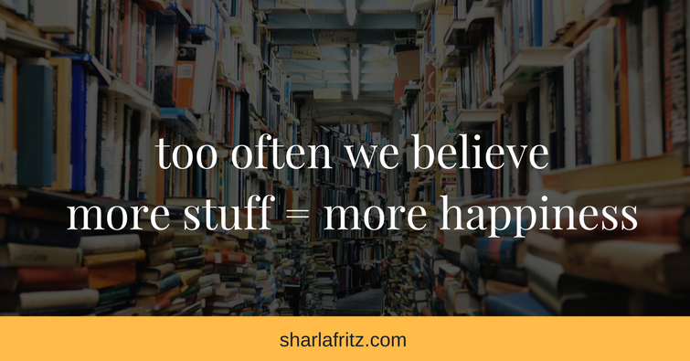 too often we believeamore stuff = more happiness