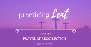 Practicing Lent: Prayer of Recollection